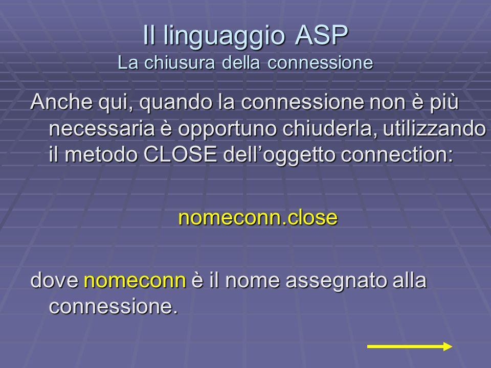 Il linguaggio ASP La chiusura della connessione Anche qui, quando la connessione non è più necessaria è opportuno chiuderla, utilizzando il metodo CLOSE delloggetto connection: nomeconn.close dove nomeconn è il nome assegnato alla connessione.