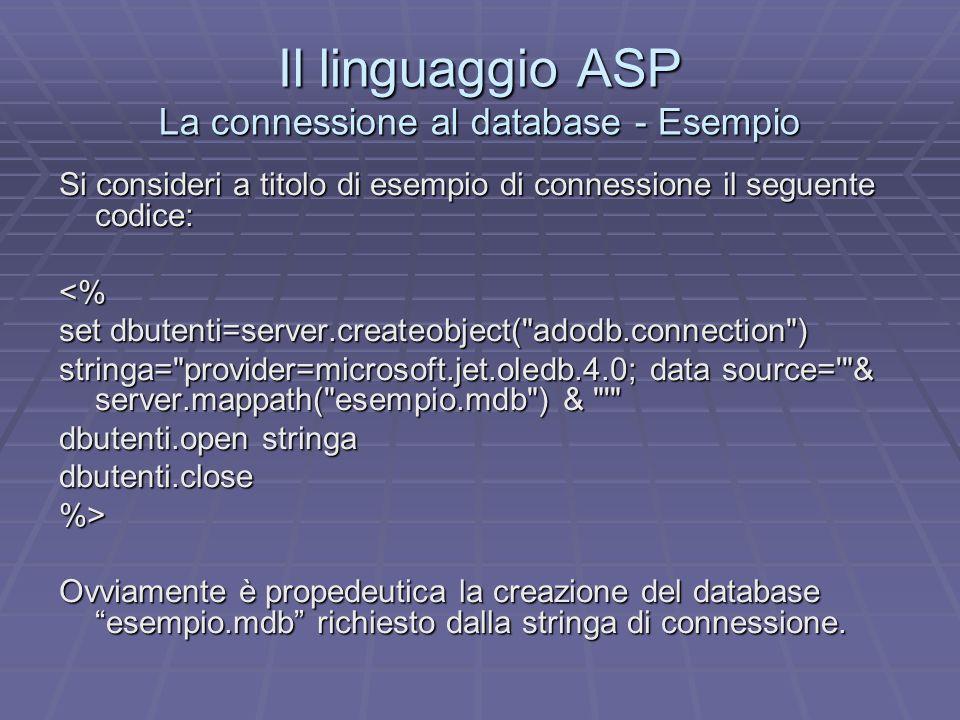 Il linguaggio ASP La connessione al database - Esempio Si consideri a titolo di esempio di connessione il seguente codice: <% set dbutenti=server.createobject( adodb.connection ) stringa= provider=microsoft.jet.oledb.4.0; data source= & server.mappath( esempio.mdb ) & dbutenti.open stringa dbutenti.close%> Ovviamente è propedeutica la creazione del database esempio.mdb richiesto dalla stringa di connessione.