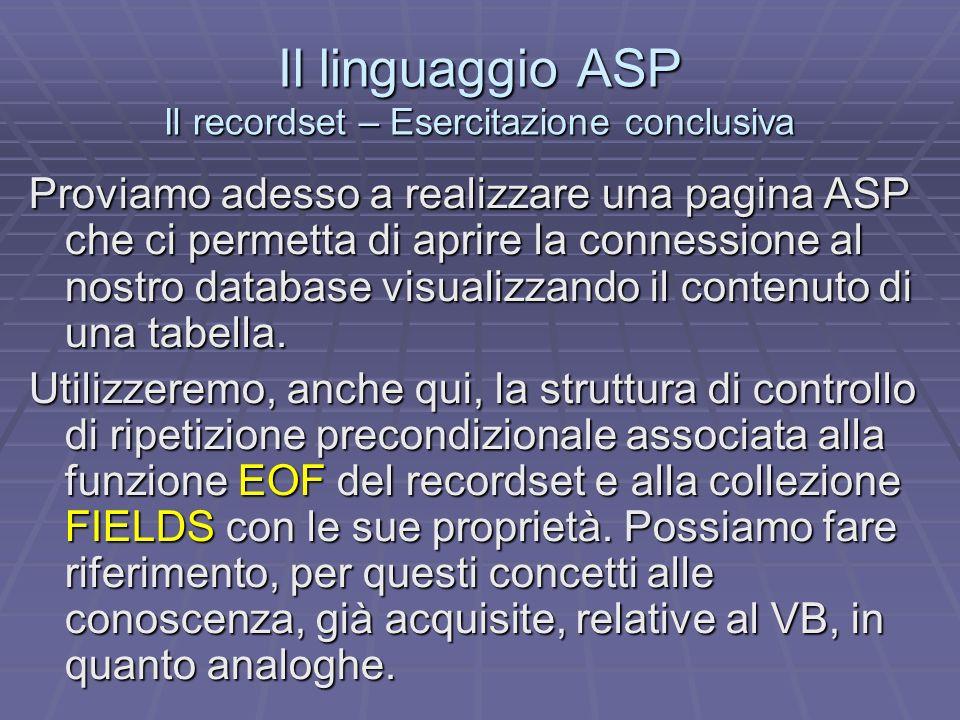 Il linguaggio ASP Il recordset – Esercitazione conclusiva Proviamo adesso a realizzare una pagina ASP che ci permetta di aprire la connessione al nostro database visualizzando il contenuto di una tabella.