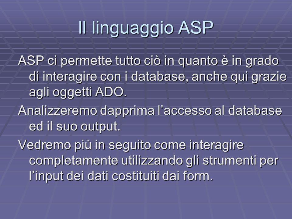 Il linguaggio ASP ASP ci permette tutto ciò in quanto è in grado di interagire con i database, anche qui grazie agli oggetti ADO. Analizzeremo dapprim