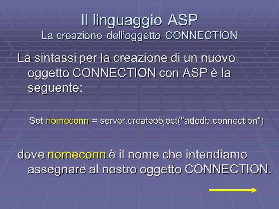 Il linguaggio ASP La creazione delloggetto CONNECTION La sintassi per la creazione di un nuovo oggetto CONNECTION con ASP è la seguente: Set nomeconn = server.createobject( adodb.connection ) dove nomeconn è il nome che intendiamo assegnare al nostro oggetto CONNECTION.