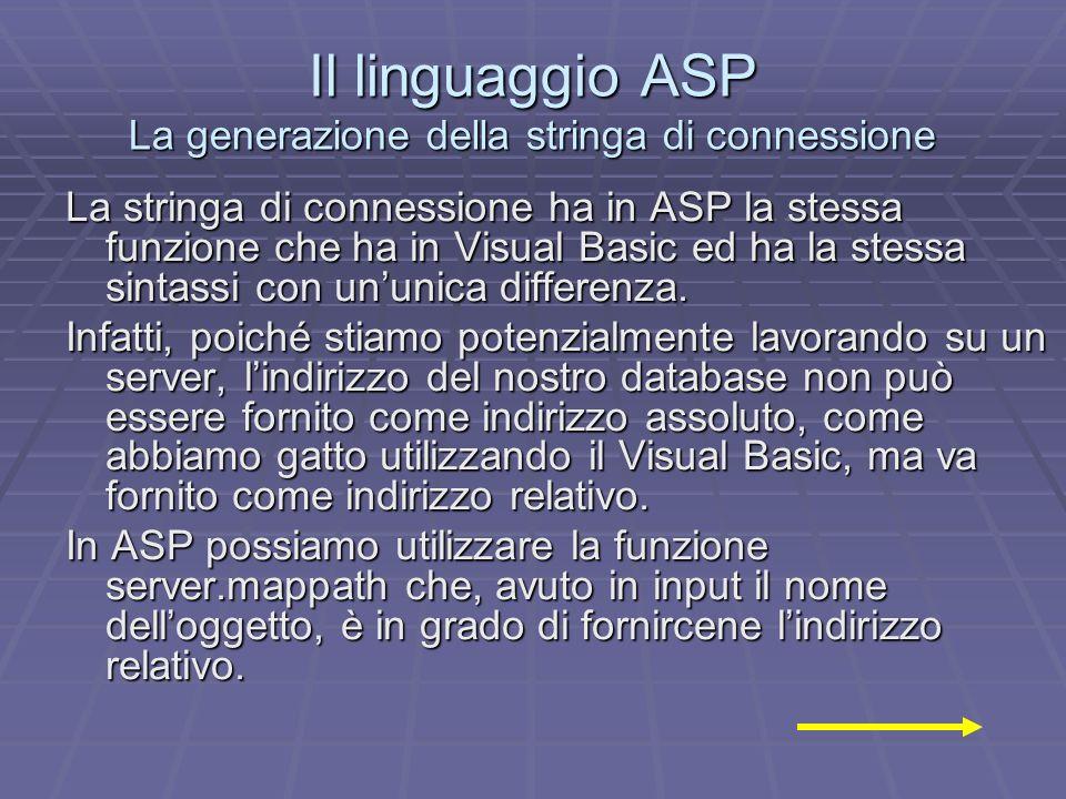 Il linguaggio ASP La generazione della stringa di connessione La stringa di connessione ha in ASP la stessa funzione che ha in Visual Basic ed ha la stessa sintassi con ununica differenza.
