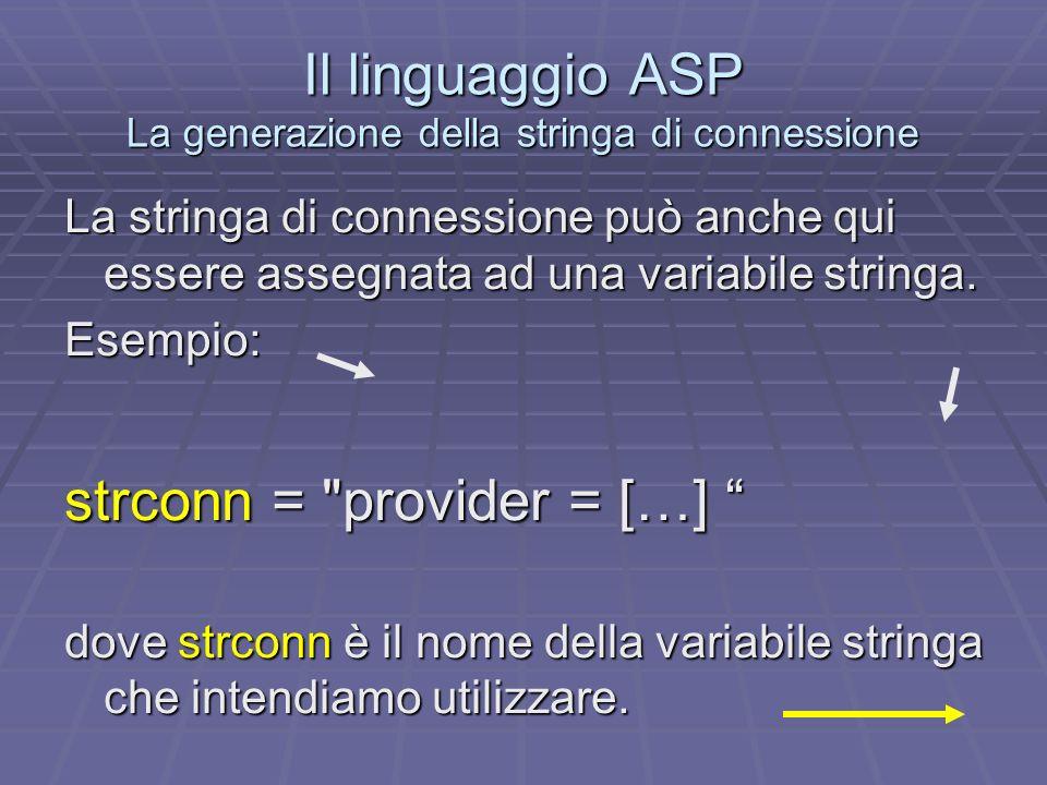 Il linguaggio ASP La generazione della stringa di connessione La stringa di connessione può anche qui essere assegnata ad una variabile stringa. Esemp