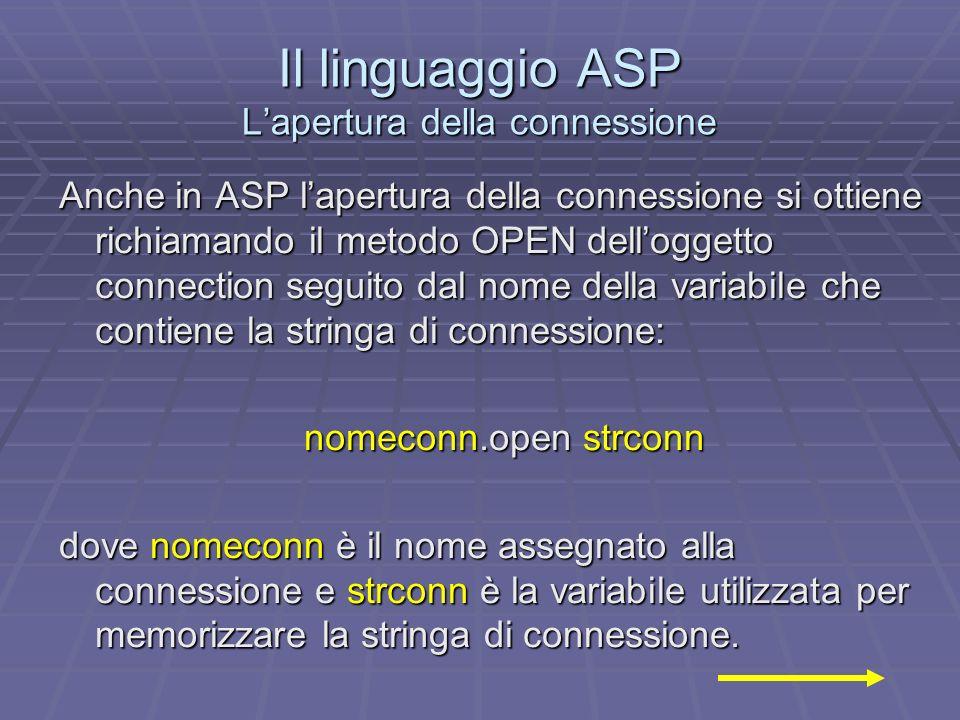 Il linguaggio ASP Lapertura della connessione Anche in ASP lapertura della connessione si ottiene richiamando il metodo OPEN delloggetto connection se