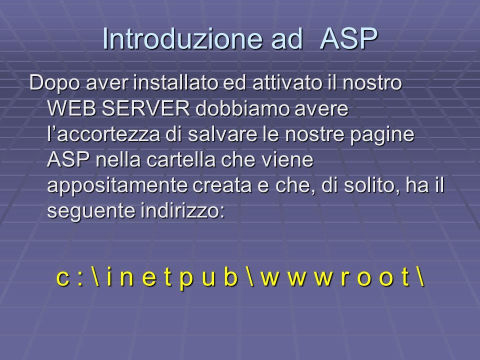 Introduzione ad ASP Dopo aver installato ed attivato il nostro WEB SERVER dobbiamo avere laccortezza di salvare le nostre pagine ASP nella cartella ch