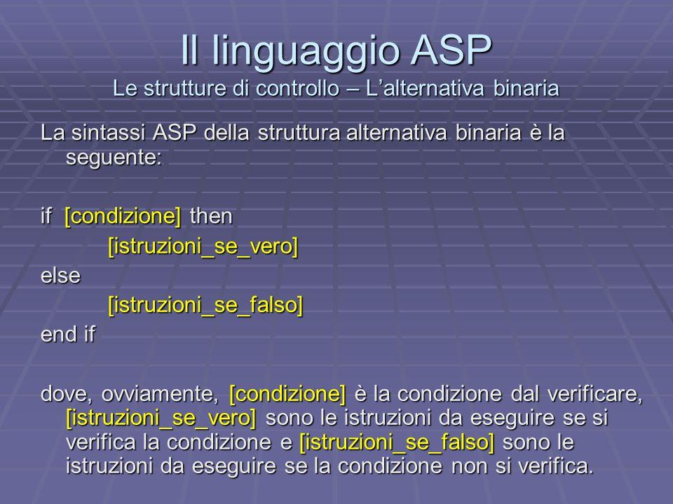 Il linguaggio ASP Le strutture di controllo – Lalternativa binaria La sintassi ASP della struttura alternativa binaria è la seguente: if [condizione]