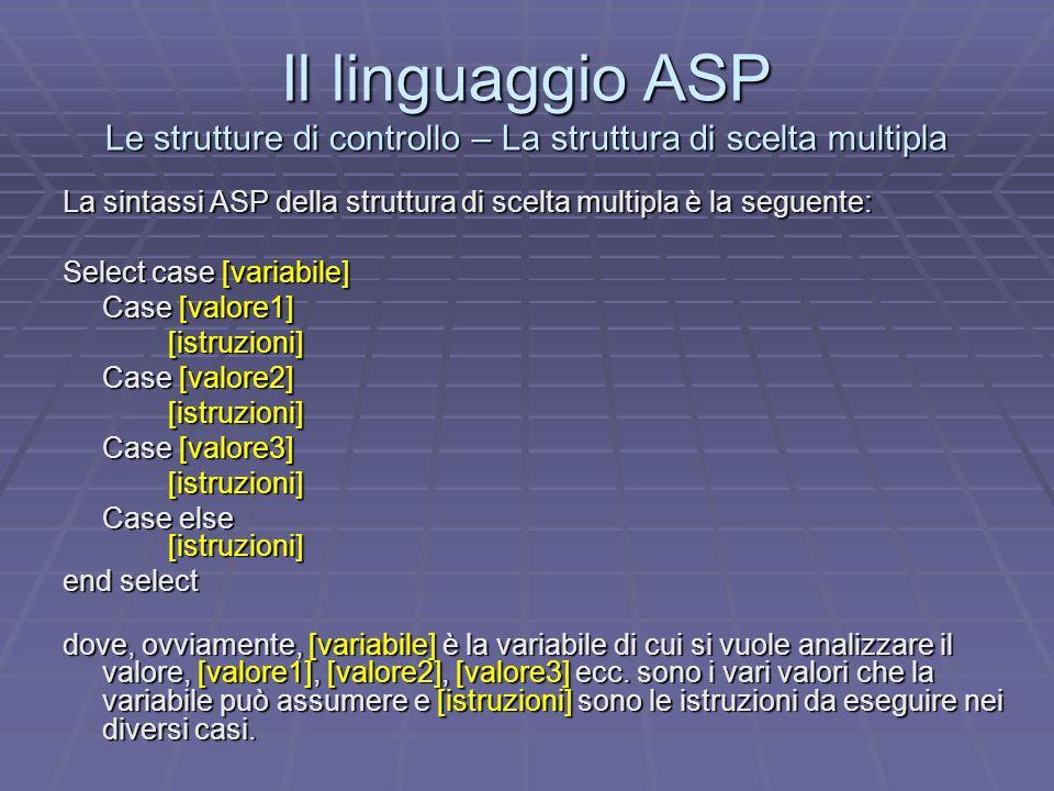 Il linguaggio ASP Le strutture di controllo – La struttura di scelta multipla La sintassi ASP della struttura di scelta multipla è la seguente: Select