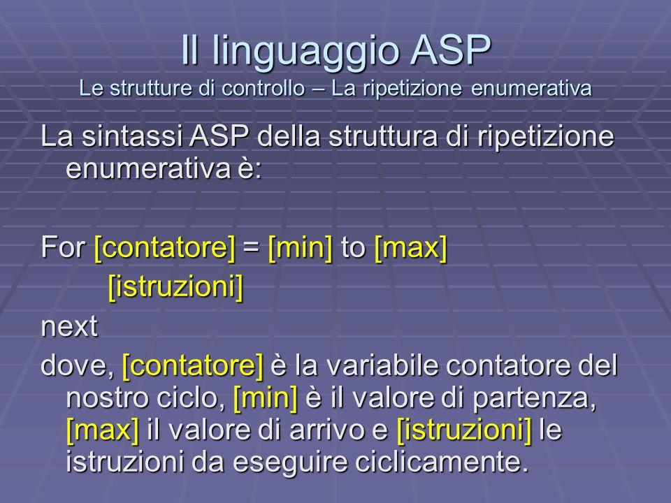 Il linguaggio ASP Le strutture di controllo – La ripetizione enumerativa La sintassi ASP della struttura di ripetizione enumerativa è: For [contatore]