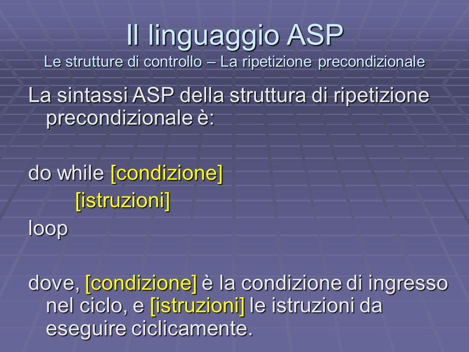 Il linguaggio ASP Le strutture di controllo – La ripetizione precondizionale La sintassi ASP della struttura di ripetizione precondizionale è: do whil
