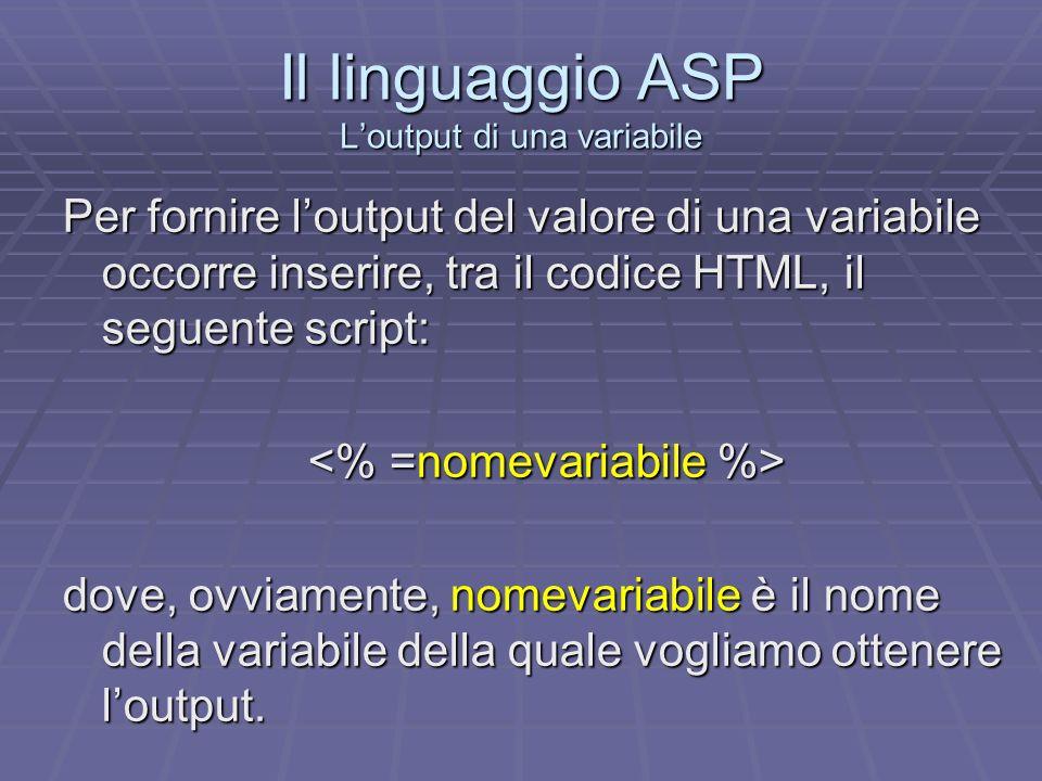 Il linguaggio ASP Loutput di una variabile Per fornire loutput del valore di una variabile occorre inserire, tra il codice HTML, il seguente script: d