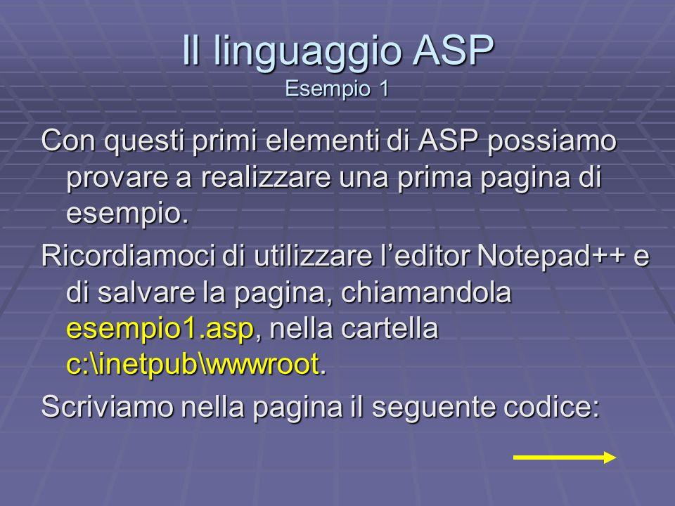 Il linguaggio ASP Esempio 1 Con questi primi elementi di ASP possiamo provare a realizzare una prima pagina di esempio. Ricordiamoci di utilizzare led