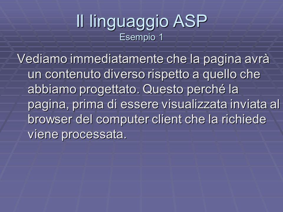 Il linguaggio ASP Esempio 1 Vediamo immediatamente che la pagina avrà un contenuto diverso rispetto a quello che abbiamo progettato. Questo perché la