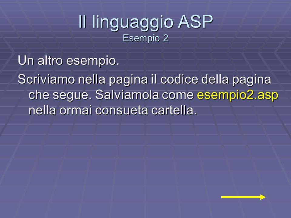 Il linguaggio ASP Esempio 2 Un altro esempio. Scriviamo nella pagina il codice della pagina che segue. Salviamola come esempio2.asp nella ormai consue