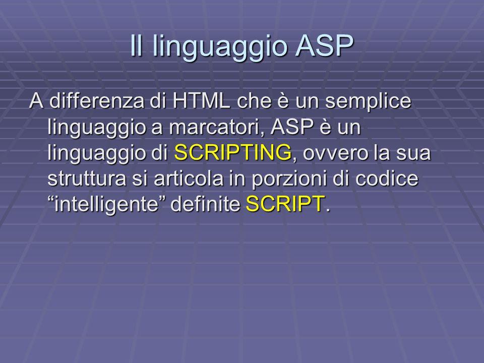 Il linguaggio ASP A differenza di HTML che è un semplice linguaggio a marcatori, ASP è un linguaggio di SCRIPTING, ovvero la sua struttura si articola