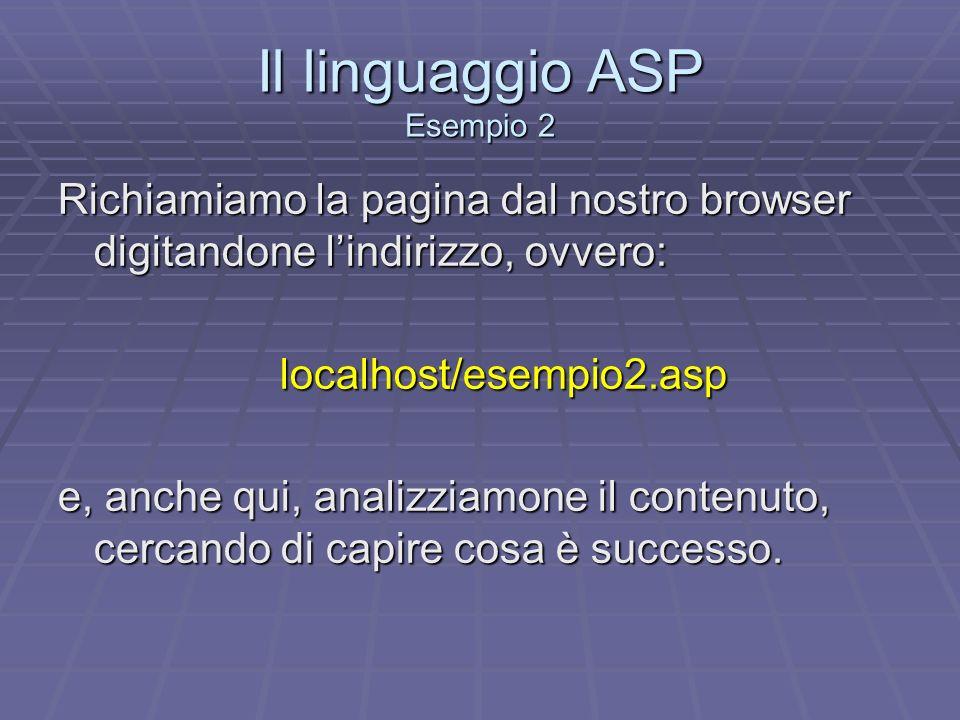 Il linguaggio ASP Esempio 2 Richiamiamo la pagina dal nostro browser digitandone lindirizzo, ovvero: localhost/esempio2.asp e, anche qui, analizziamon