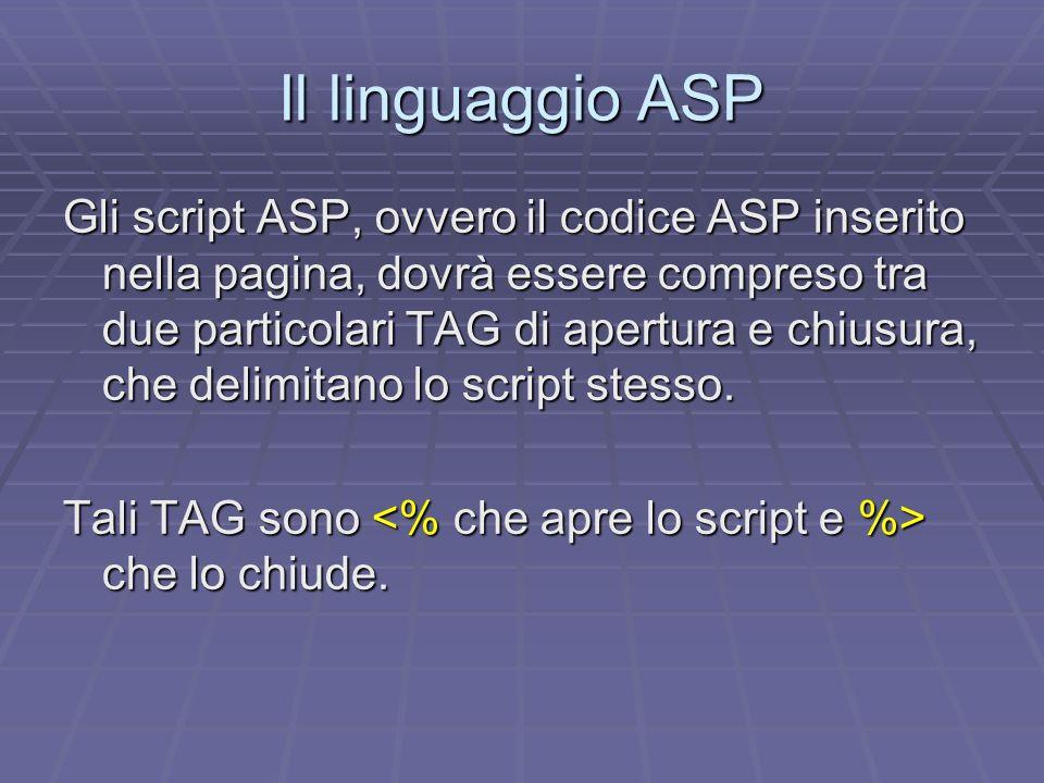 Il linguaggio ASP Loutput di una variabile Per fornire loutput del valore di una variabile occorre inserire, tra il codice HTML, il seguente script: dove, ovviamente, nomevariabile è il nome della variabile della quale vogliamo ottenere loutput.