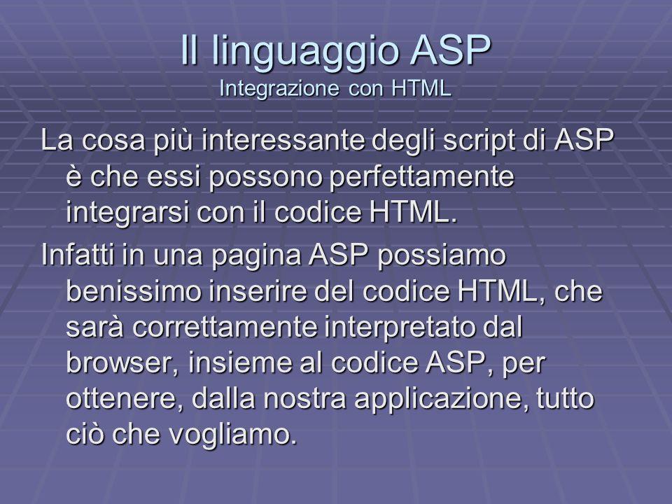 Il linguaggio ASP Integrazione con HTML Per ottenere tale integrazione non dovremo far altro che stare attenti a dove apriamo e chiudiamo i tag ASP.