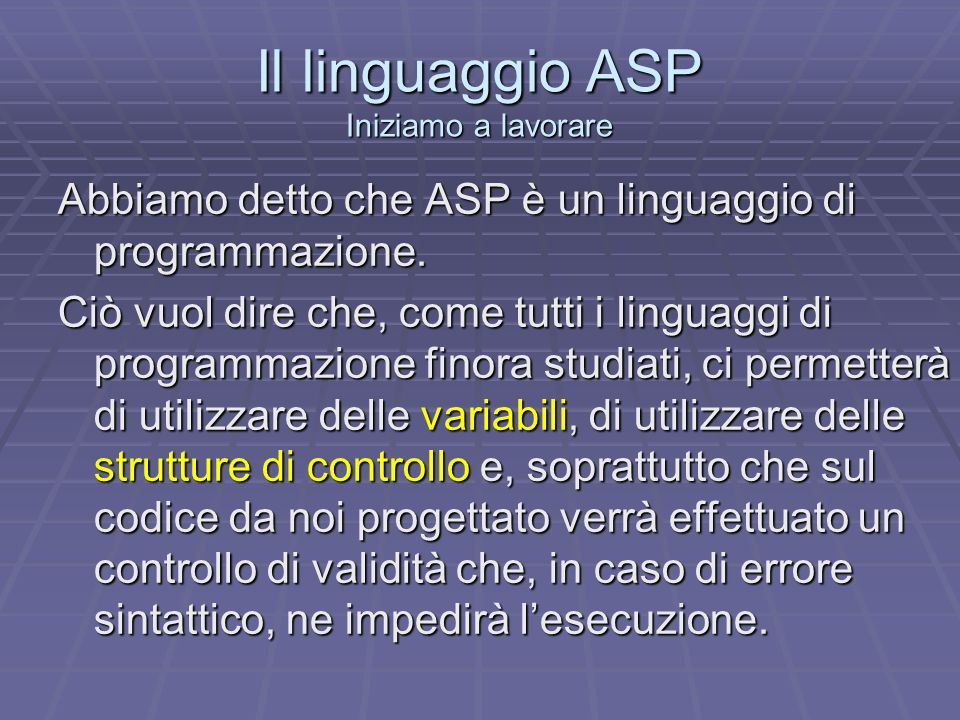 Il linguaggio ASP Iniziamo a lavorare Abbiamo detto che ASP è un linguaggio di programmazione. Ciò vuol dire che, come tutti i linguaggi di programmaz