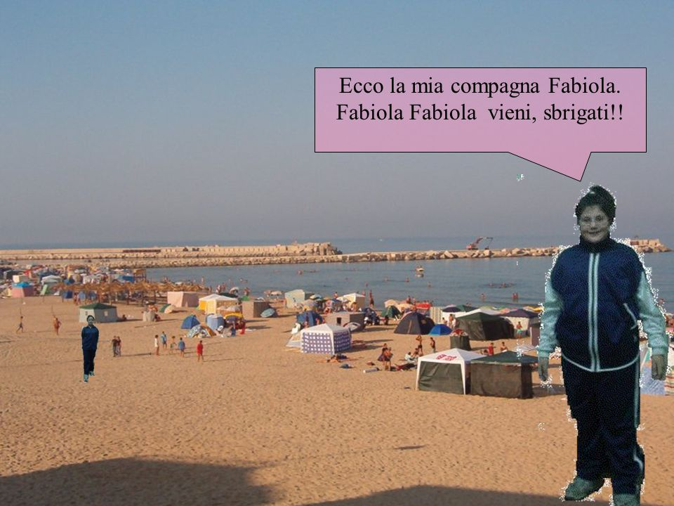 Ecco la mia compagna Fabiola. Fabiola Fabiola vieni, sbrigati!!