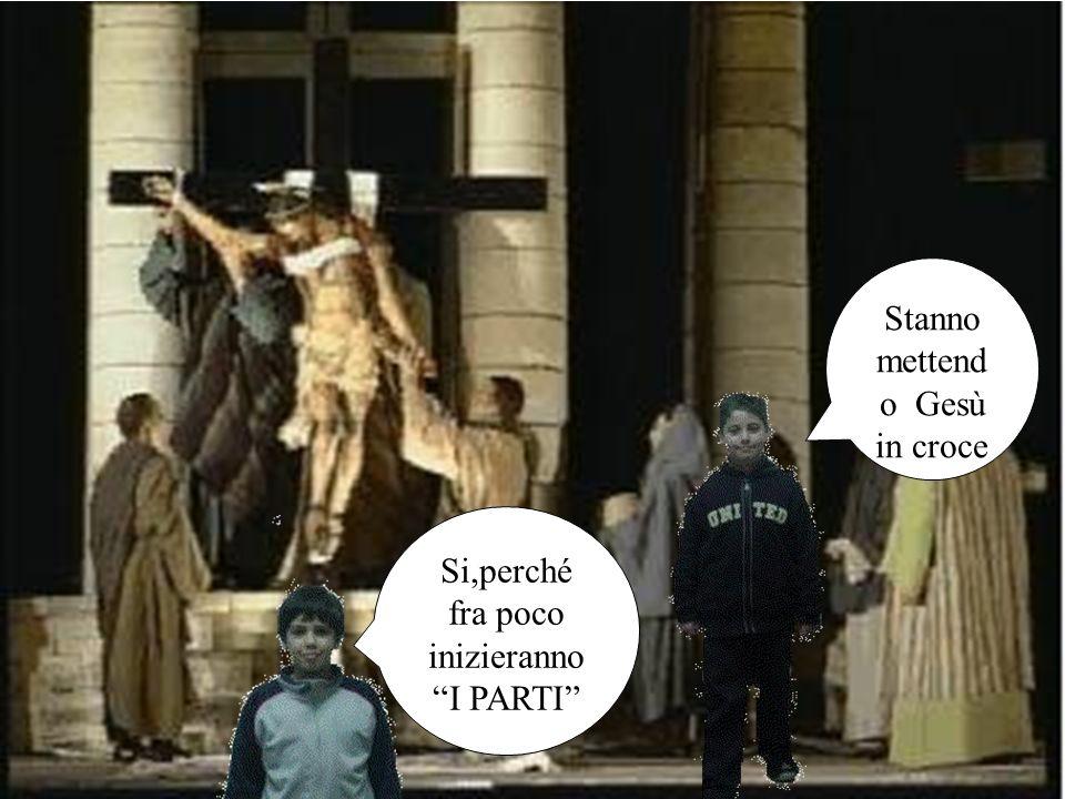 Stanno mettend o Gesù in croce Si,perché fra poco inizieranno I PARTI