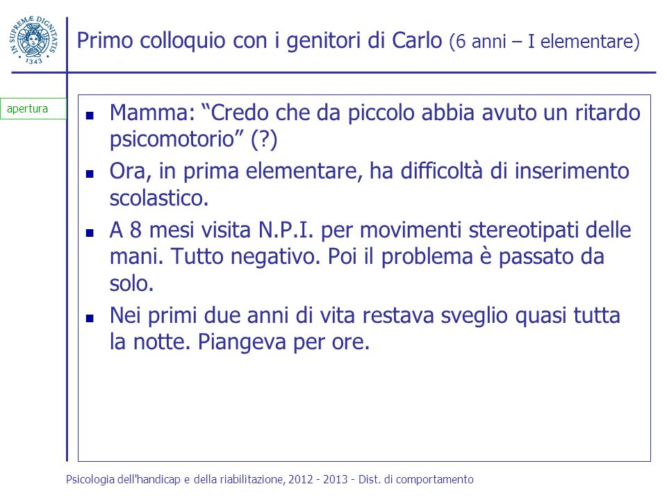 Primo colloquio con i genitori di Carlo (6 anni – I elementare) Mamma: Credo che da piccolo abbia avuto un ritardo psicomotorio (?) Ora, in prima elem