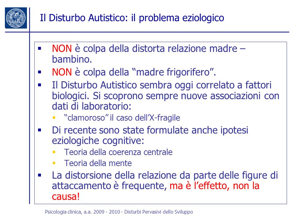 Psicologia clinica, a.a. 2009 - 2010 - Disturbi Pervasivi dello Sviluppo Il Disturbo Autistico: il problema eziologico NON è colpa della distorta rela
