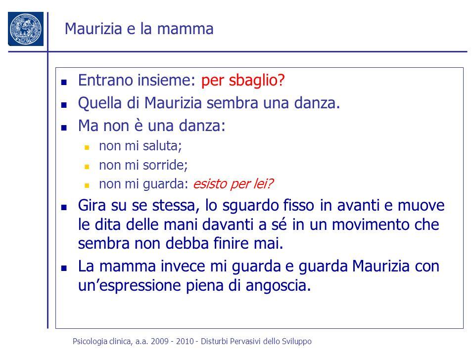 Psicologia clinica, a.a. 2009 - 2010 - Disturbi Pervasivi dello Sviluppo Maurizia e la mamma Entrano insieme: per sbaglio? Quella di Maurizia sembra u
