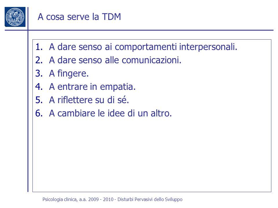 Psicologia clinica, a.a. 2009 - 2010 - Disturbi Pervasivi dello Sviluppo A cosa serve la TDM 1.A dare senso ai comportamenti interpersonali. 2.A dare