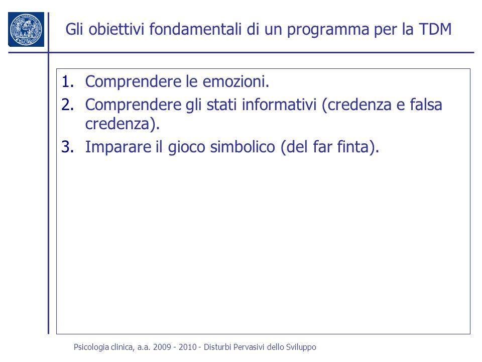 Psicologia clinica, a.a. 2009 - 2010 - Disturbi Pervasivi dello Sviluppo Gli obiettivi fondamentali di un programma per la TDM 1.Comprendere le emozio