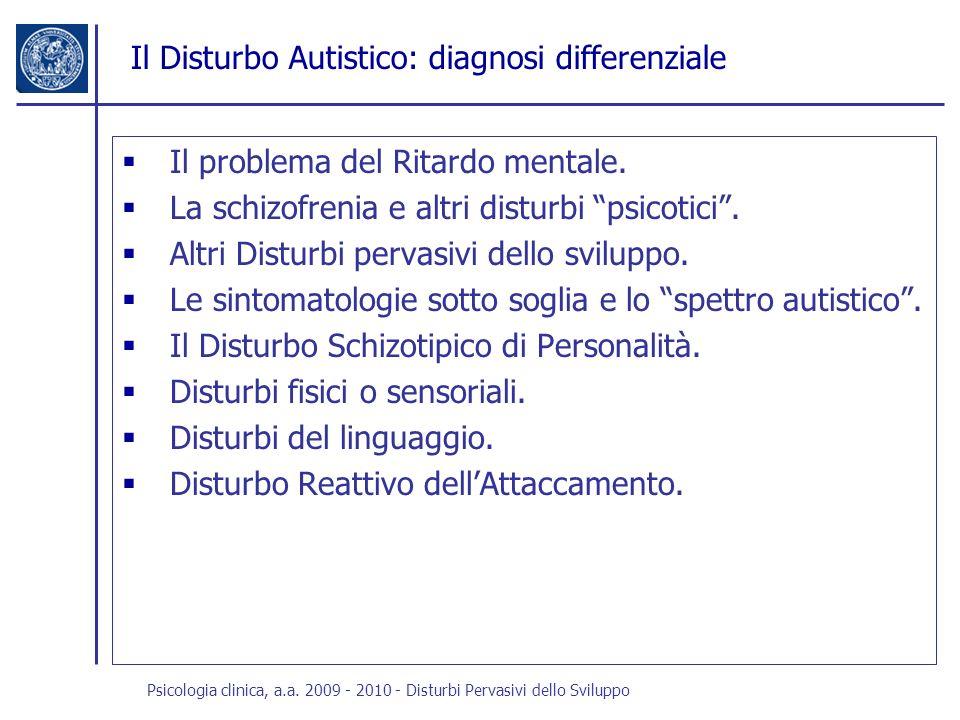 Psicologia clinica, a.a. 2009 - 2010 - Disturbi Pervasivi dello Sviluppo Il Disturbo Autistico: diagnosi differenziale Il problema del Ritardo mentale