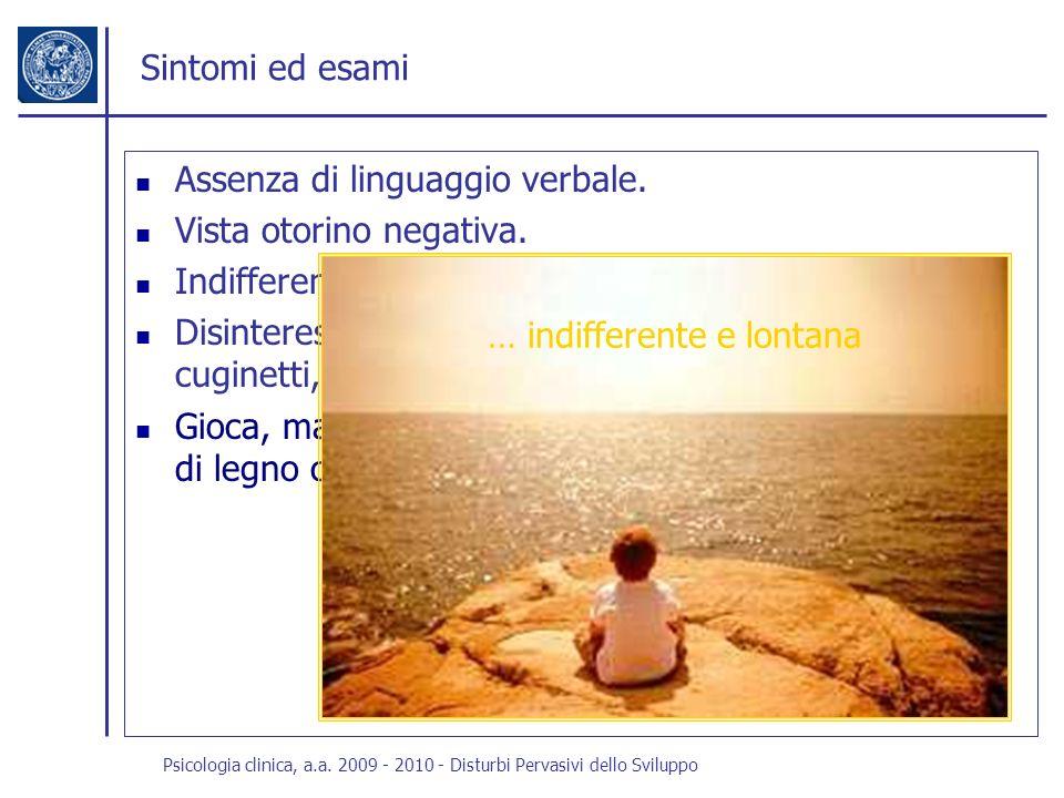 Psicologia clinica, a.a. 2009 - 2010 - Disturbi Pervasivi dello Sviluppo Sintomi ed esami Assenza di linguaggio verbale. Vista otorino negativa. Indif