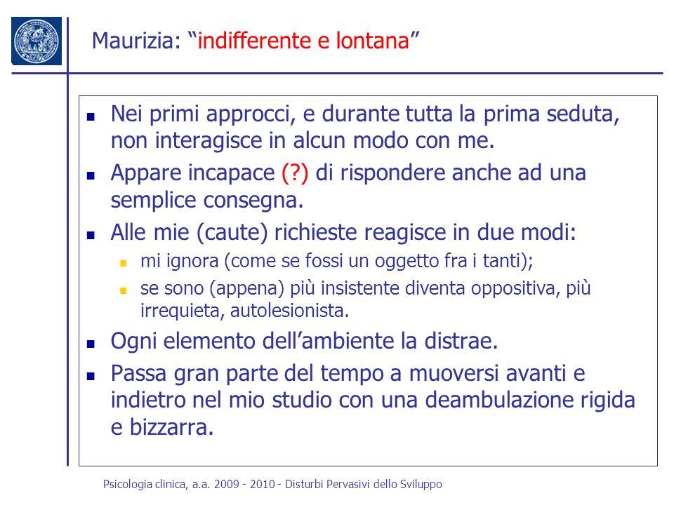 Psicologia clinica, a.a. 2009 - 2010 - Disturbi Pervasivi dello Sviluppo Maurizia: indifferente e lontana Nei primi approcci, e durante tutta la prima