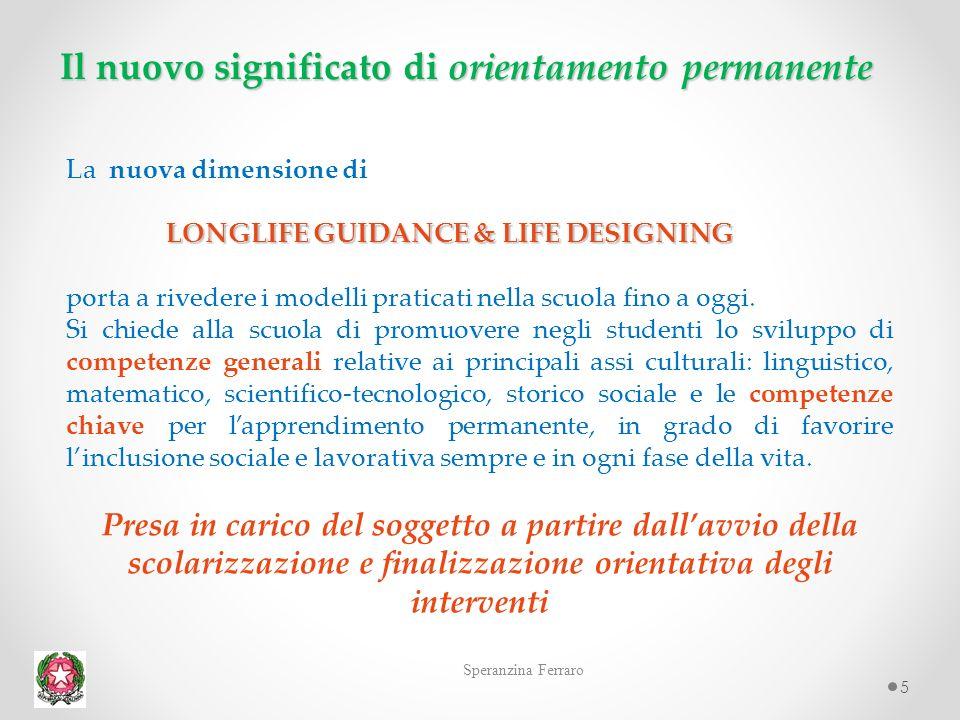 5 Il nuovo significato di orientamento permanente Speranzina Ferraro La nuova dimensione di LONGLIFE GUIDANCE & LIFE DESIGNING porta a rivedere i modelli praticati nella scuola fino a oggi.