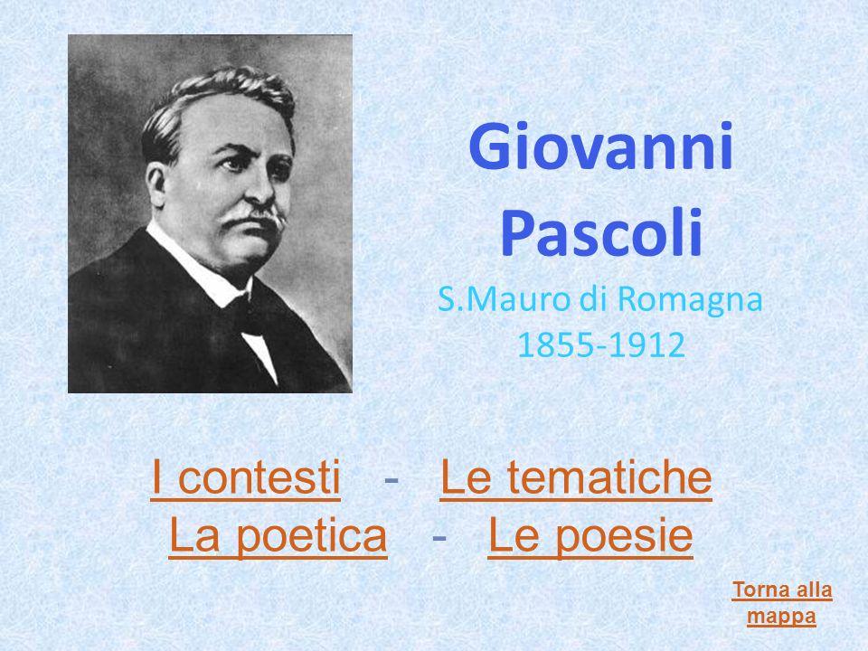 Giovanni Pascoli S.Mauro di Romagna 1855-1912 I contestiI contesti - Le tematicheLe tematiche La poeticaLa poetica - Le poesieLe poesie Torna alla mappa