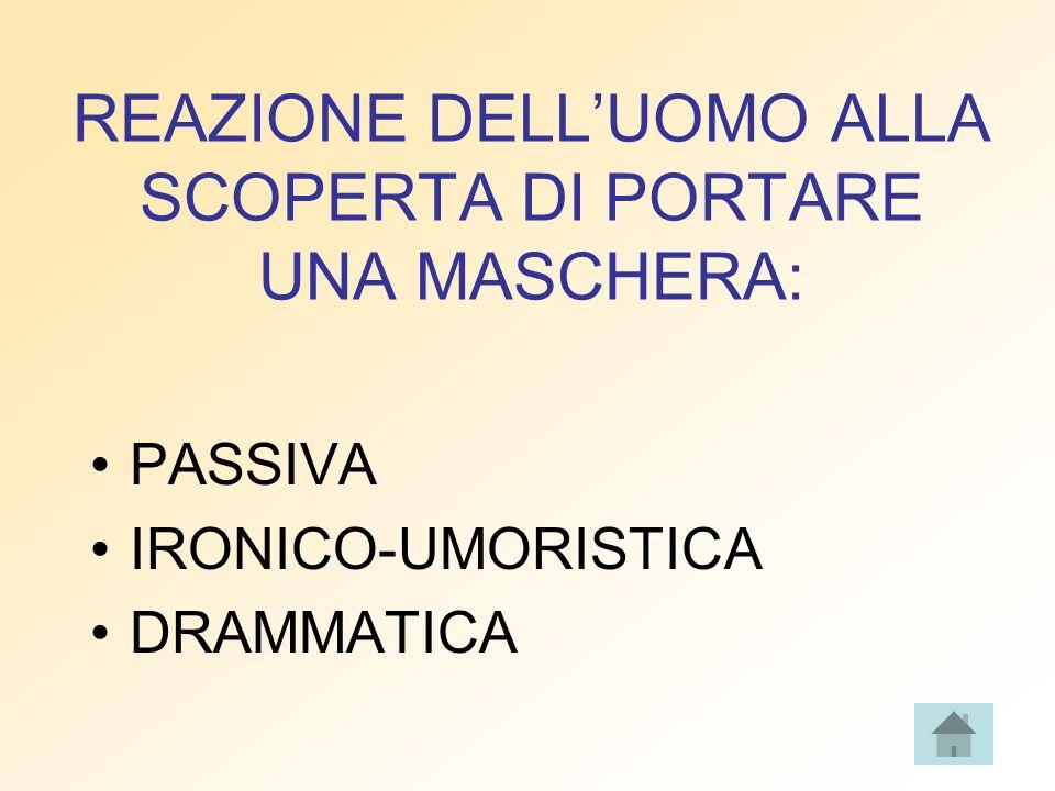 REAZIONE DELLUOMO ALLA SCOPERTA DI PORTARE UNA MASCHERA: PASSIVA IRONICO-UMORISTICA DRAMMATICA