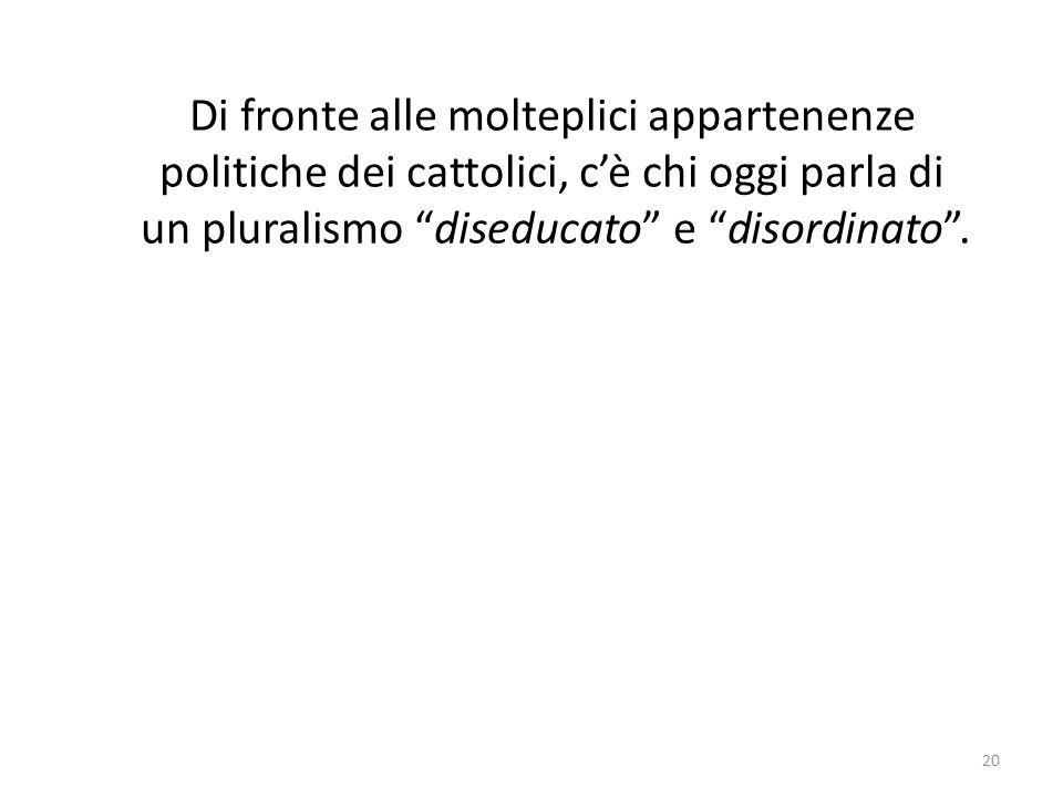 20 Di fronte alle molteplici appartenenze politiche dei cattolici, cè chi oggi parla di un pluralismo diseducato e disordinato.