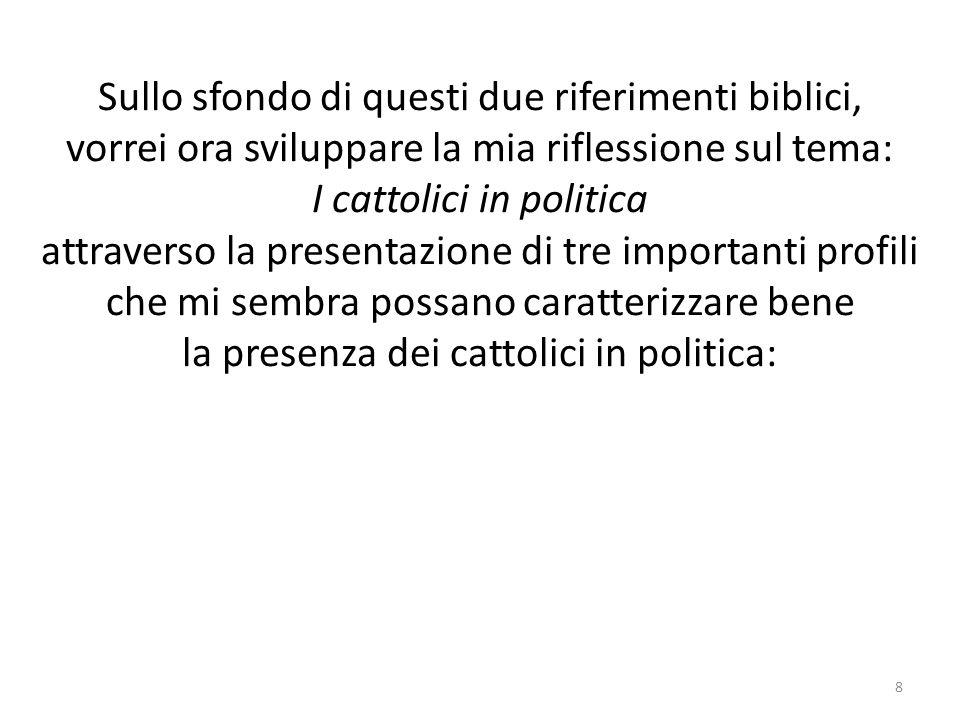 Sullo sfondo di questi due riferimenti biblici, vorrei ora sviluppare la mia riflessione sul tema: I cattolici in politica attraverso la presentazione di tre importanti profili che mi sembra possano caratterizzare bene la presenza dei cattolici in politica: 8