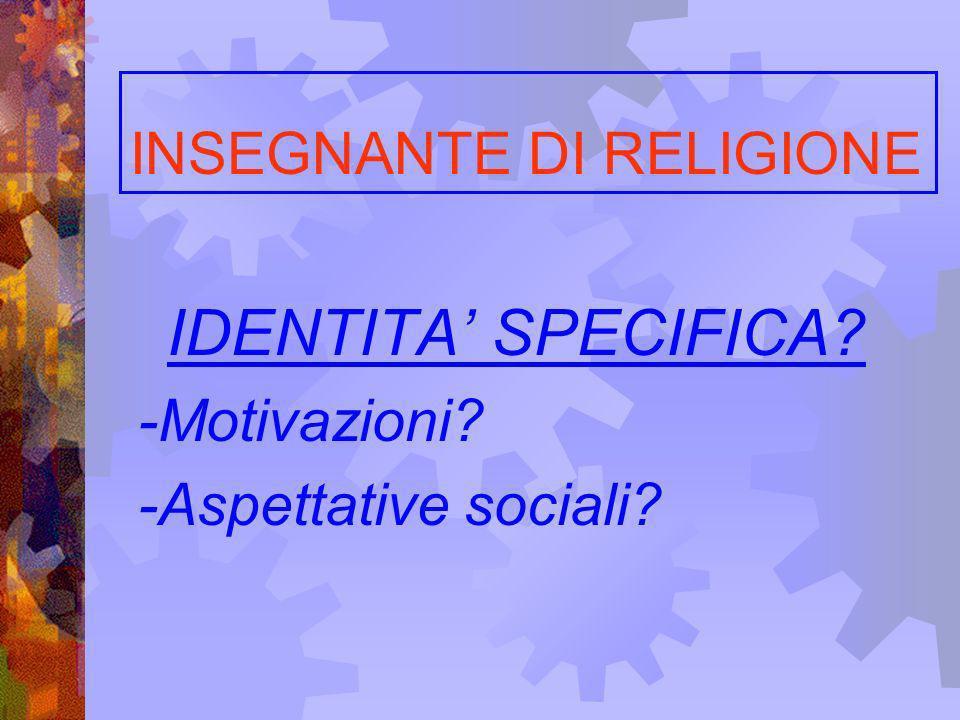 INSEGNANTE DI RELIGIONE IDENTITA SPECIFICA? -Motivazioni? -Aspettative sociali?