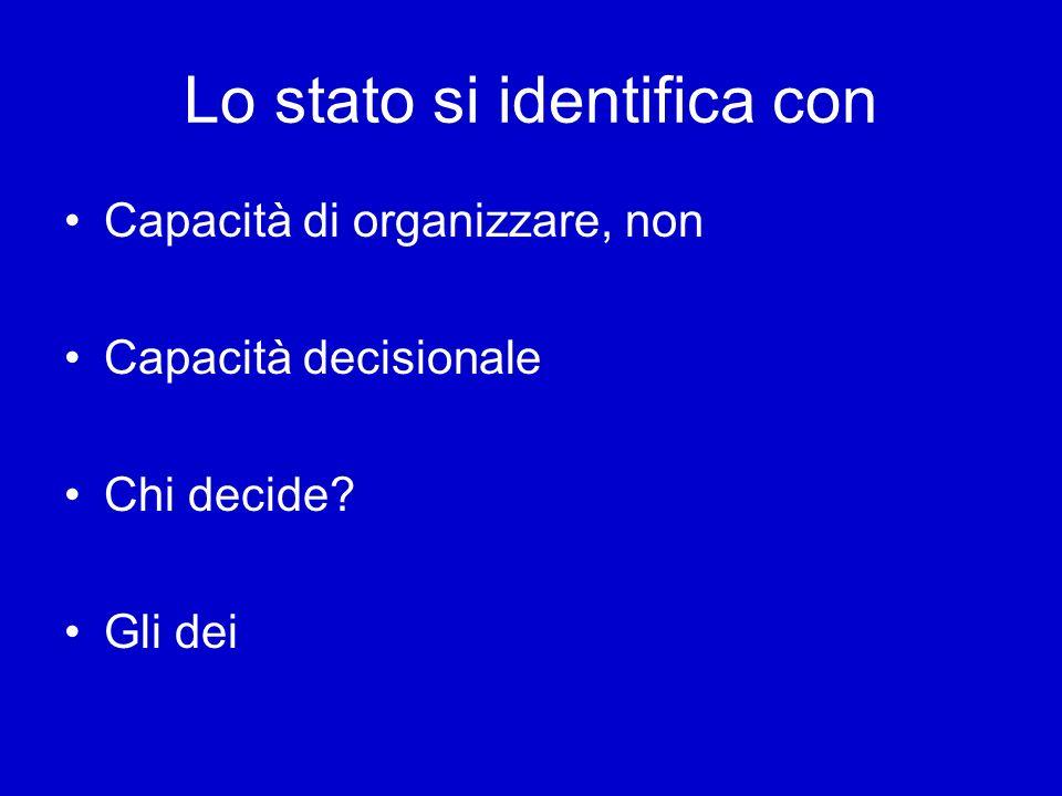 Lo stato si identifica con Capacità di organizzare, non Capacità decisionale Chi decide? Gli dei