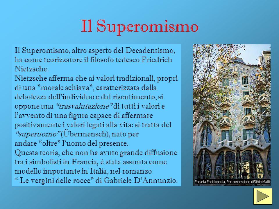 Il Superomismo Il Superomismo, altro aspetto del Decadentismo, ha come teorizzatore il filosofo tedesco Friedrich Nietzsche. Nietzsche afferma che ai