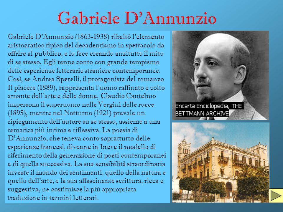 Gabriele DAnnunzio Gabriele DAnnunzio (1863-1938) ribaltò l'elemento aristocratico tipico del decadentismo in spettacolo da offrire al pubblico, e lo