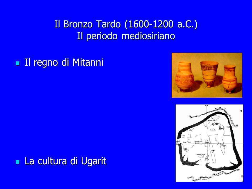 Il Bronzo Tardo (1600-1200 a.C.) Il periodo mediosiriano Il regno di Mitanni Il regno di Mitanni La cultura di Ugarit La cultura di Ugarit