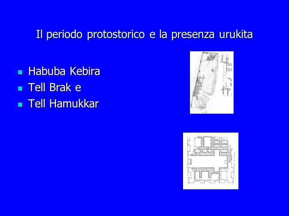 Il periodo protostorico e la presenza urukita Habuba Kebira Habuba Kebira Tell Brak e Tell Brak e Tell Hamukkar Tell Hamukkar