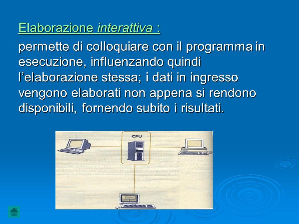 Elaborazione interattiva : permette di colloquiare con il programma in esecuzione, influenzando quindi lelaborazione stessa; i dati in ingresso vengon