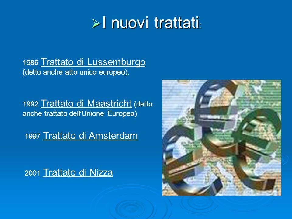 I nuovi trattati : I nuovi trattati : 1986 Trattato di Lussemburgo (detto anche atto unico europeo). 1992 Trattato di Maastricht (detto anche trattato