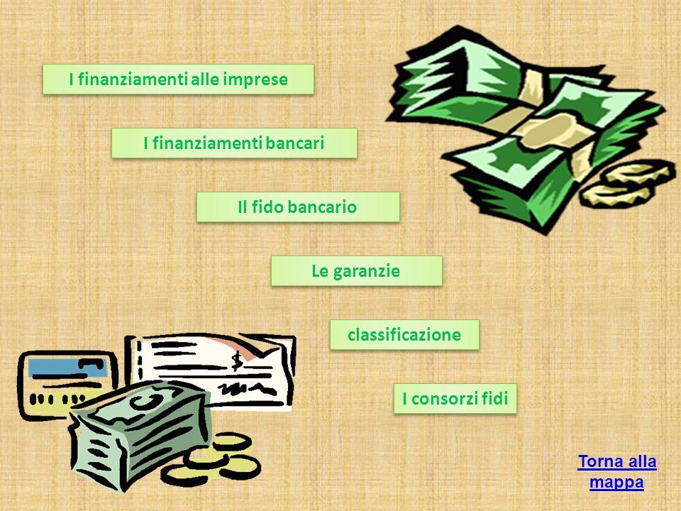 classificazione I finanziamenti alle imprese I finanziamenti bancari Il fido bancario Le garanzie I consorzi fidi Torna alla mappa