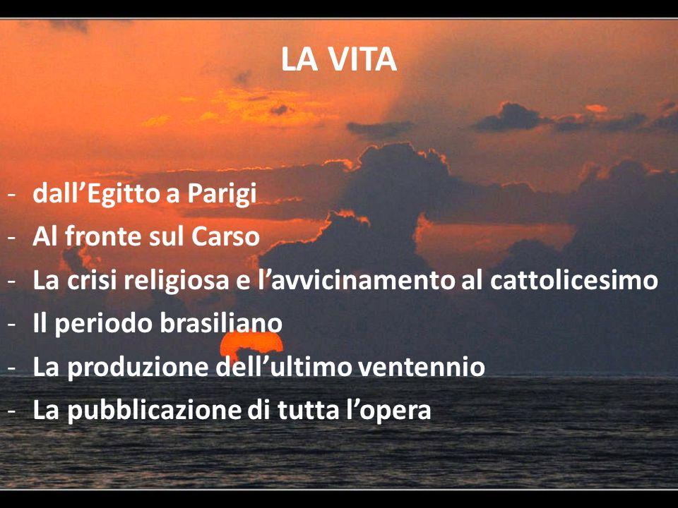 LA VITA -dallEgitto a Parigi -Al fronte sul Carso -La crisi religiosa e lavvicinamento al cattolicesimo -Il periodo brasiliano -La produzione dellulti