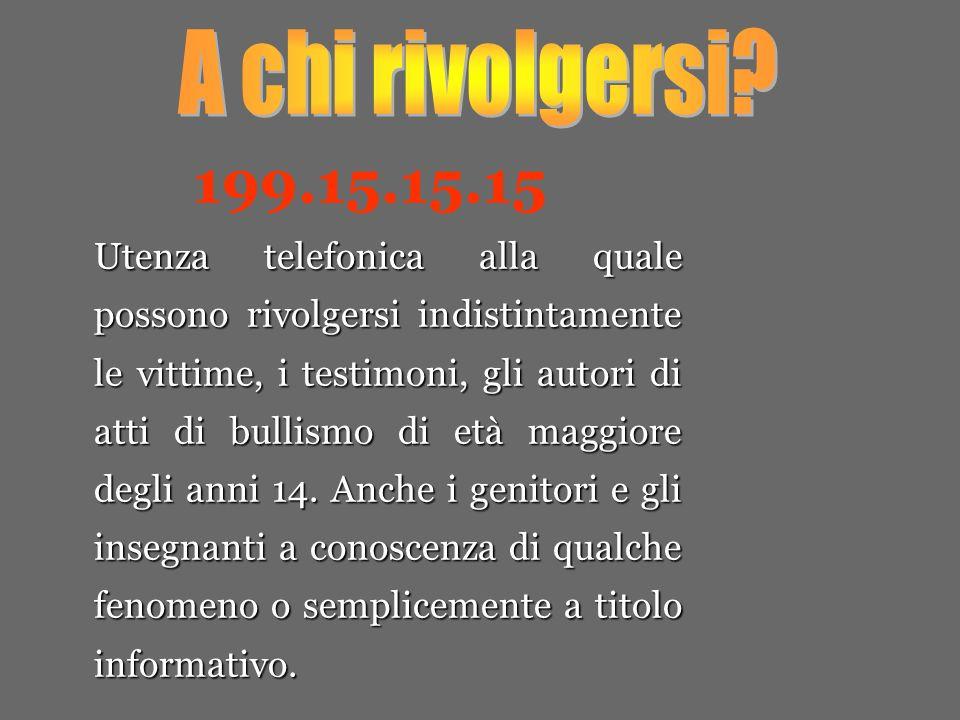 199.15.15.15 Utenza telefonica alla quale possono rivolgersi indistintamente le vittime, i testimoni, gli autori di atti di bullismo di età maggiore degli anni 14.
