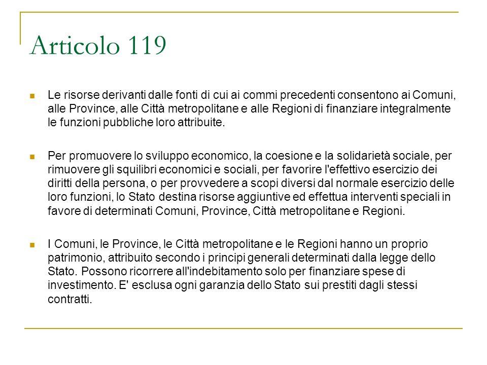 Articolo 119 Le risorse derivanti dalle fonti di cui ai commi precedenti consentono ai Comuni, alle Province, alle Città metropolitane e alle Regioni di finanziare integralmente le funzioni pubbliche loro attribuite.