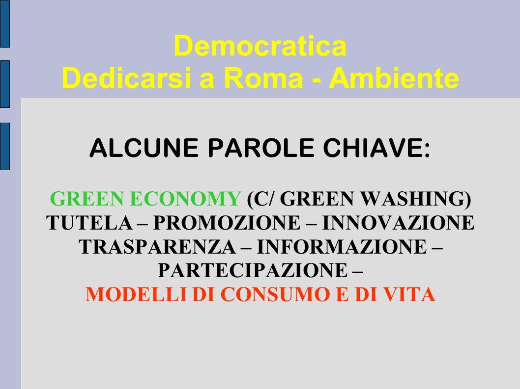 Democratica Dedicarsi a Roma - Ambiente ALCUNE PAROLE CHIAVE: GREEN ECONOMY (C/ GREEN WASHING) TUTELA – PROMOZIONE – INNOVAZIONE TRASPARENZA – INFORMAZIONE – PARTECIPAZIONE – MODELLI DI CONSUMO E DI VITA